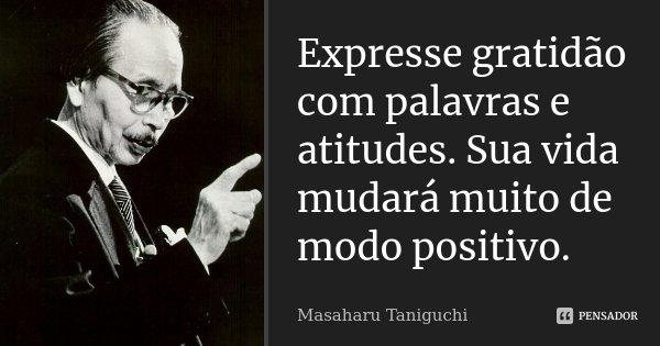 Expresse gratidão com palavras e atitudes. Sua vida mudará muito de modo positivo.... Frase de Masaharu Taniguchi.