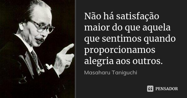 Não há satisfação maior do que aquela que sentimos quando proporcionamos alegria aos outros.... Frase de Masaharu Taniguchi.