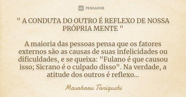 """"""" A CONDUTA DO OUTRO É REFLEXO DE NOSSA PRÓPRIA MENTE """" A maioria das pessoas pensa que os fatores externos são as causas de suas infelicidades ou dif... Frase de Masaharu Taniguchi."""