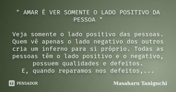 """"""" AMAR É VER SOMENTE O LADO POSITIVO DA PESSOA """" Veja somente o lado positivo das pessoas. Quem vê apenas o lado negativo dos outros cria um inferno p... Frase de Masaharu Taniguchi."""