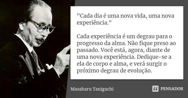 """"""" CADA DIA É UMA NOVA VIDA, UMA NOVA EXPERIÊNCIA """" Cada experiência é um degrau para o progresso da alma. Não fique preso ao passado. Você está, agora... Frase de Masaharu Taniguchi."""