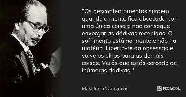 """""""Os descontentamentos surgem quando a mente fica obcecada por uma única coisa e não consegue enxergar as dádivas recebidas. O sofrimento está na mente e nã... Frase de Masaharu Taniguchi."""