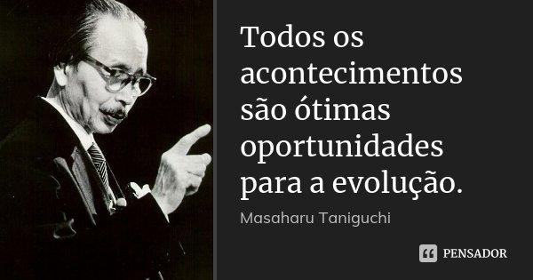 Todos os acontecimentos são ótimas oportunidades para a evolução.... Frase de Masaharu Taniguchi.