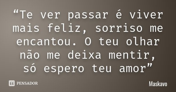 """Te ver passar é viver mais feliz, sorriso me encantou. O teu olhar não me deixa mentir, só espero teu amor""... Frase de Maskavo."
