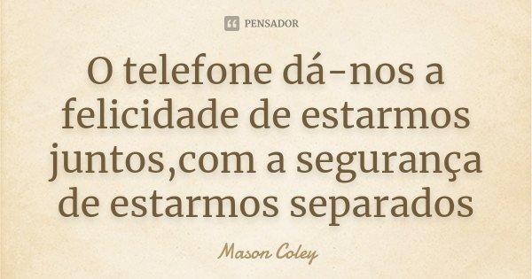 O telefone dá-nos a felicidade de estarmos juntos,com a segurança de estarmos separados... Frase de Mason Coley.