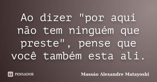 """Ao dizer """"por aqui não tem ninguém que preste"""", pense que você também esta ali.... Frase de Massáo Alexandre Matayoshi."""