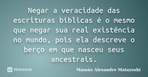 Negar a veracidade das escrituras bíblicas é o mesmo que negar sua real existência no mundo, pois ela descreve o berço em que nasceu seus ancestrais.... Frase de Massáo Alexandre Matayoshi.