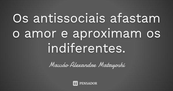 Os antissociais afastam o amor e aproximam os indiferentes.... Frase de Massáo Alexandre Matayoshi.