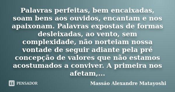 Palavras perfeitas, bem encaixadas, soam bens aos ouvidos, encantam e nos apaixonam. Palavras expostas de formas desleixadas, ao vento, sem complexidade, não no... Frase de Massáo Alexandre Matayoshi.