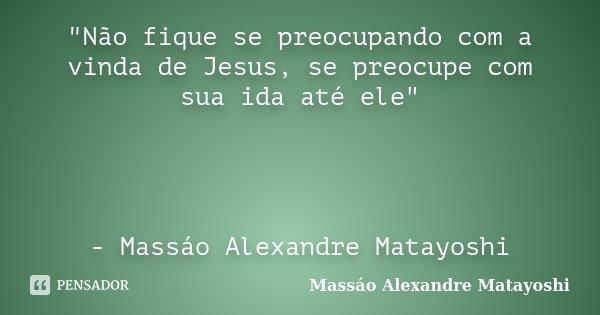 """""""Não fique se preocupando com a vinda de Jesus, se preocupe com sua ida até ele"""" - Massáo Alexandre Matayoshi... Frase de Massáo Alexandre Matayoshi."""