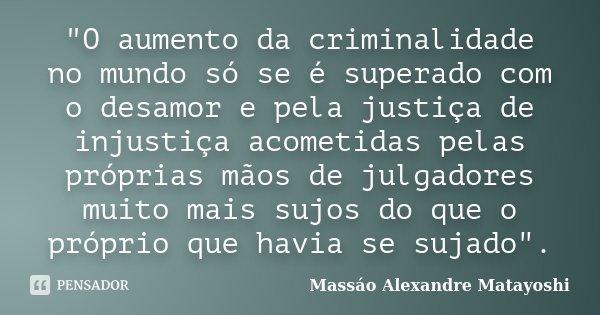 """""""O aumento da criminalidade no mundo só se é superado com o desamor e pela justiça de injustiça acometidas pelas próprias mãos de julgadores muito mais suj... Frase de Massáo Alexandre Matayoshi."""