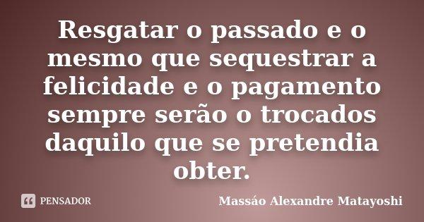 Resgatar o passado e o mesmo que sequestrar a felicidade e o pagamento sempre serão o trocados daquilo que se pretendia obter.... Frase de Massáo Alexandre Matayoshi.