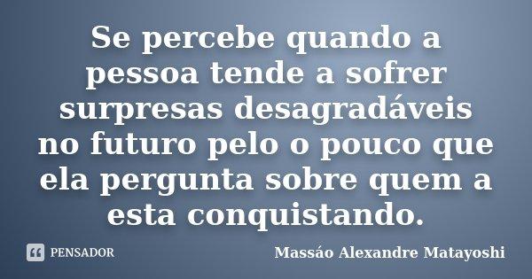 Se percebe quando a pessoa tende a sofrer surpresas desagradáveis no futuro pelo o pouco que ela pergunta sobre quem a esta conquistando.... Frase de Massáo Alexandre Matayoshi.