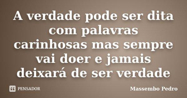 A verdade pode ser dita com palavras carinhosas mas sempre vai doer e jamais deixará de ser verdade... Frase de Massembo Pedro.