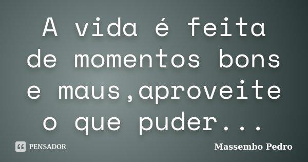 A vida é feita de momentos bons e maus,aproveite o que puder...... Frase de Massembo Pedro.