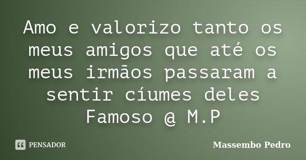 Amo e valorizo tanto os meus amigos que até os meus irmãos passaram a sentir cíumes deles Famoso @ M.P... Frase de Massembo Pedro.