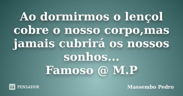 Ao dormirmos o lençol cobre o nosso corpo,mas jamais cubrirá os nossos sonhos... Famoso @ M.P... Frase de Massembo Pedro.