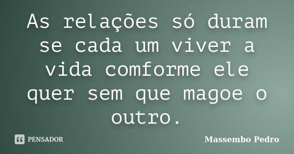 As relações só duram se cada um viver a vida comforme ele quer sem que magoe o outro.... Frase de Massembo Pedro.
