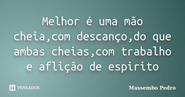 Melhor é uma mão cheia,com descanço,do que ambas cheias,com trabalho e aflição de espirito... Frase de Massembo Pedro.