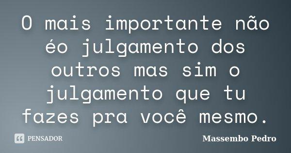 O mais importante não éo julgamento dos outros mas sim o julgamento que tu fazes pra você mesmo.... Frase de Massembo Pedro.