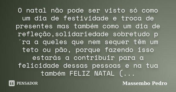 O natal não pode ser visto só como um dia de festividade e troca de presentes mas também como um dia de refleção,solidariedade sobretudo p´ra a queles que nem s... Frase de Massembo Pedro.