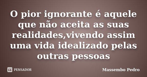 O pior ignorante é aquele que não aceita as suas realidades,vivendo assim uma vida idealizado pelas outras pessoas... Frase de Massembo Pedro.