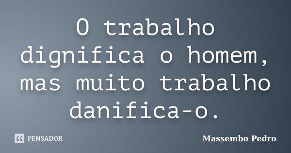 O trabalho dignifica o homem,mas muito trabalho danifica-o... Frase de Massembo Pedro.