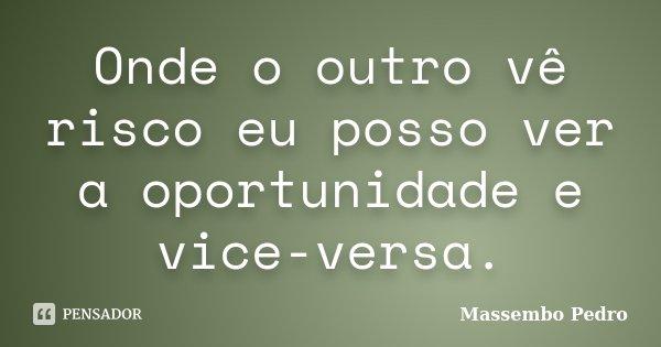 Onde o outro vê risco eu posso ver a oportunidade e vice-versa.... Frase de Massembo Pedro.