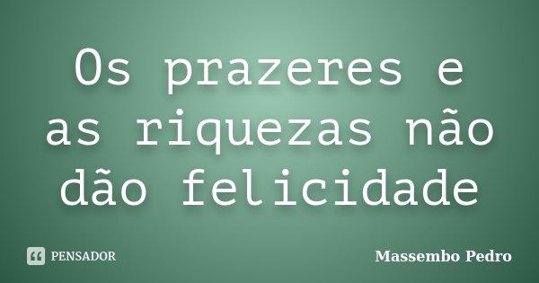 Os prazeres e as riquezas não dão felicidade... Frase de Massembo Pedro.
