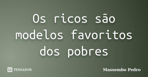 Os ricos são modelos favoritos dos pobres... Frase de Massembo Pedro.