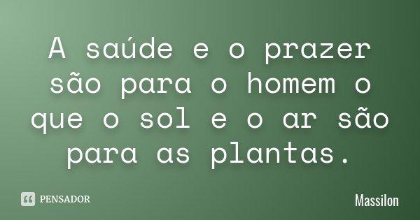 A saúde e o prazer são para o homem o que o sol e o ar são para as plantas.... Frase de Massilon.
