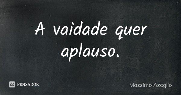 A vaidade quer aplauso.... Frase de Massimo Azeglio.