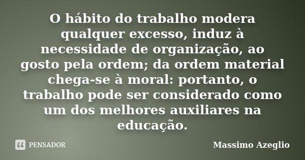 O hábito do trabalho modera qualquer excesso, induz à necessidade de organização, ao gosto pela ordem; da ordem material chega-se à moral: portanto, o trabalho ... Frase de Massimo Azeglio.