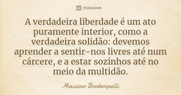 A verdadeira liberdade é um ato puramente interior, como a verdadeira solidão: devemos aprender a sentir-nos livres até num cárcere, e a estar sozinhos até no m... Frase de Massimo Bontempelli.