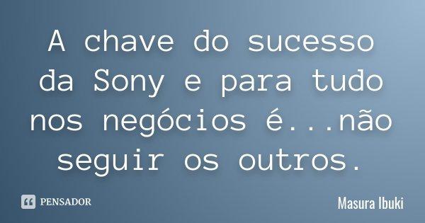 A chave do sucesso da Sony e para tudo nos negócios é...não seguir os outros.... Frase de Masura Ibuki.