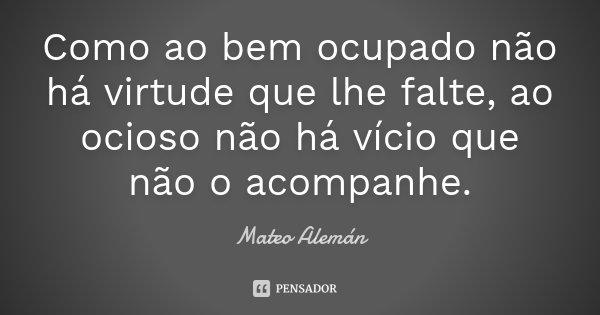 Como ao bem ocupado não há virtude que lhe falte, ao ocioso não há vício que não o acompanhe.... Frase de Mateo Alemán.