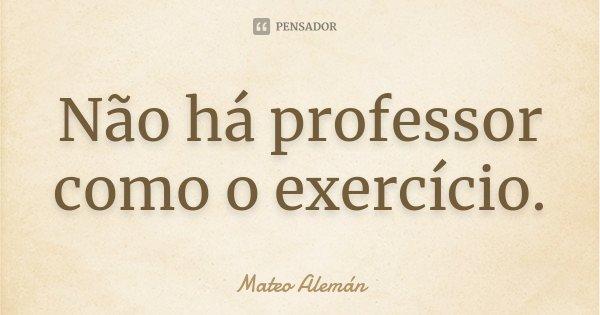 Não há professor como o exercício.... Frase de Mateo Alemán.