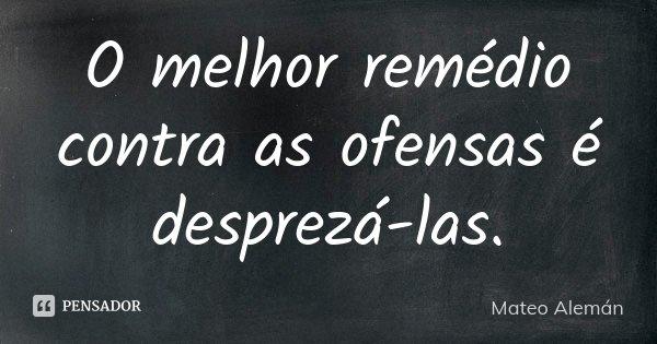 O melhor remédio contra as ofensas é desprezá-las.... Frase de Mateo Alemán.