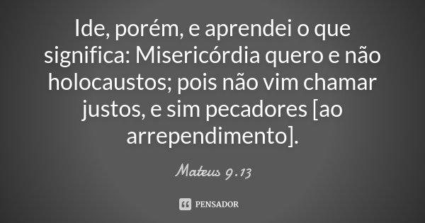 Ide, porém, e aprendei o que significa: Misericórdia quero e não holocaustos; pois não vim chamar justos, e sim pecadores [ao arrependimento].... Frase de Mateus 9.13.