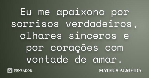 Eu me apaixono por sorrisos verdadeiros, olhares sinceros e por corações com vontade de amar.... Frase de Mateus Almeida.