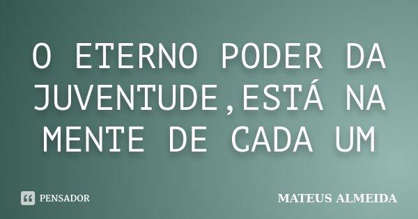 O ETERNO PODER DA JUVENTUDE,ESTÁ NA MENTE DE CADA UM... Frase de MATEUS ALMEIDA.