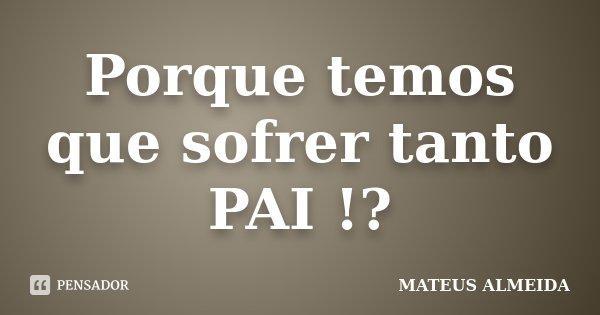 Porque temos que sofrer tanto PAI !?... Frase de Mateus Almeida.