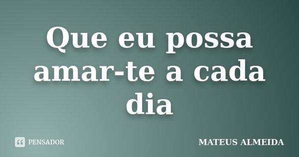 Que eu possa amar-te a cada dia... Frase de Mateus Almeida.