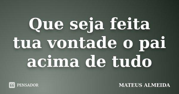 Que seja feita tua vontade o pai acima de tudo... Frase de Mateus Almeida.