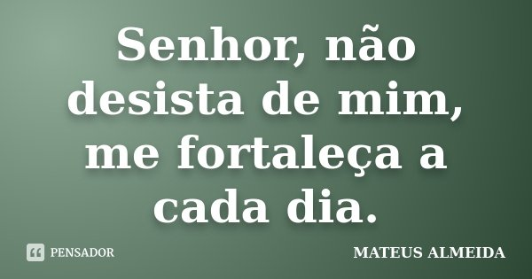 Senhor, não desista de mim, me fortaleça a cada dia.... Frase de Mateus Almeida.