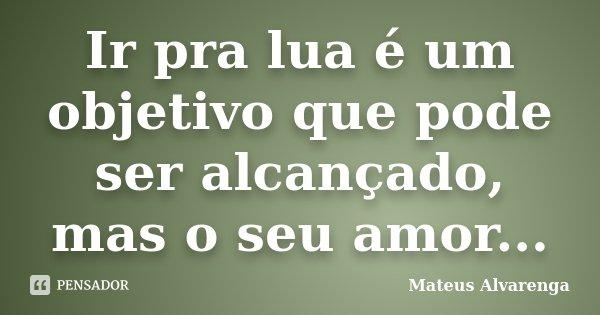 Ir pra lua é um objetivo que pode ser alcançado, mas o seu amor...... Frase de Mateus Alvarenga.