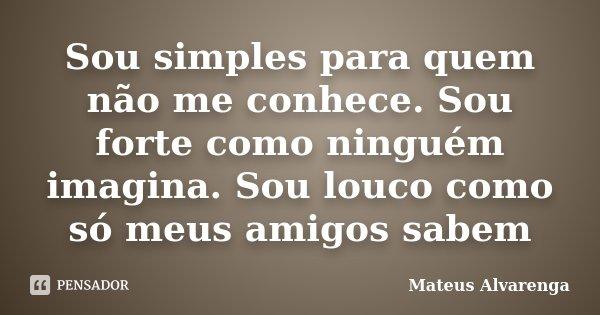 Sou simples para quem não me conhece. Sou forte como ninguém imagina. Sou louco como só meus amigos sabem... Frase de Mateus Alvarenga.