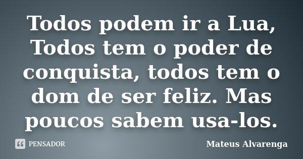 Todos podem ir a Lua, Todos tem o poder de conquista, todos tem o dom de ser feliz. Mas poucos sabem usa-los.... Frase de Mateus Alvarenga.