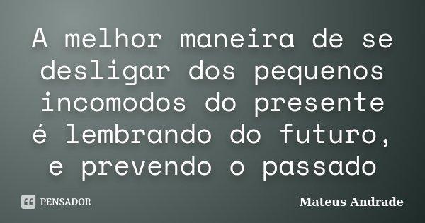 A melhor maneira de se desligar dos pequenos incomodos do presente é lembrando do futuro, e prevendo o passado... Frase de Mateus Andrade.