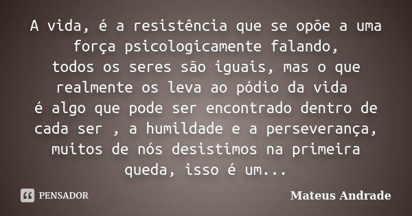 A vida, é a resistência que se opõe a uma força psicologicamente falando, todos os seres são iguais, mas o que realmente os leva ao pódio da vida é algo que pod... Frase de Mateus Andrade.